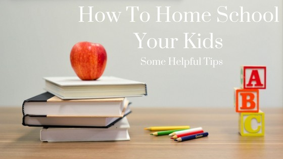 How To Home School Your Kids – Some Helpful Tips