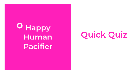 Quick Quiz - Are You a Happy Human Pacifier?
